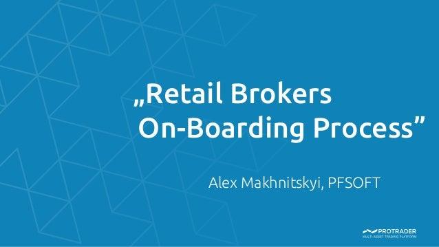 """Retail Brokers  On-Boarding Process"" Alex Makhnitskyi, PFSOFT"