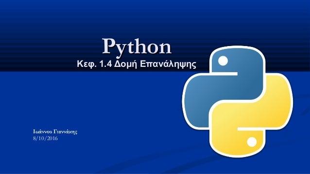 PythonPython Κεφ. 1.Κεφ. 1.44 Δομή ΕπανάληψηςΔομή Επανάληψης Ιωάννου Γιαννάκης 8/10/2016