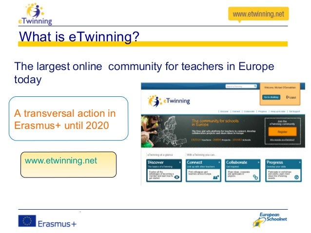 A transversal action in Erasmus+ until 2020 What is eTwinning? The largest online community for teachers in Europe today w...