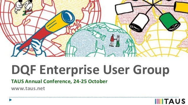 DQF Enterprise User Group TAUS Annual Conference, 24-25 October www.taus.net