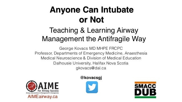 Anyone Can Intubate or Not Teaching & Learning Airway Management the Antifragile Way George Kovacs MD MHPE FRCPC Professor...