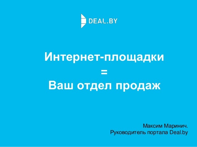 Интернет-площадки = Ваш отдел продаж Максим Маринич. Руководитель портала Deal.by