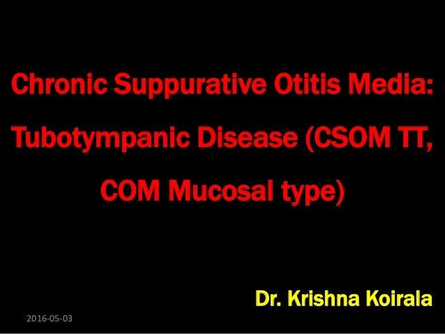 Chronic Suppurative Otitis Media: Tubotympanic Disease (CSOM TT, COM Mucosal type) Dr. Krishna Koirala 2016-05-03