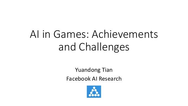 AI	in	Games:	Achievements	 and	Challenges Yuandong	Tian Facebook	AI	Research