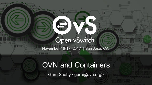 OVN and Containers Guru Shetty <guru@ovn.org> November 16-17, 2017 | San Jose, CA