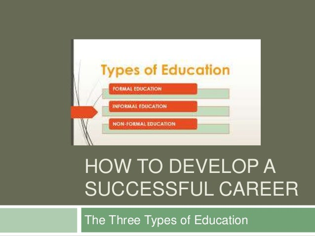 HOW TO DEVELOP A SUCCESSFUL CAREER The Three Types of Education