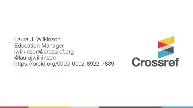 Laura J. Wilkinson Education Manager lwilkinson@crossref.org @laurajwilkinson https://orcid.org/0000-0002-8922-7839