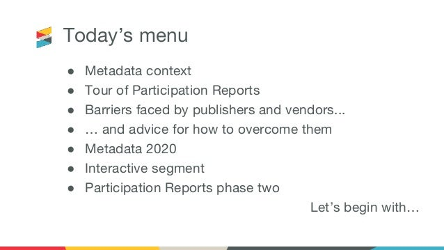 Today's menu ● Metadata context ● Tour of Participation Reports ● Barriers faced by publishers and vendors... ● … and advi...