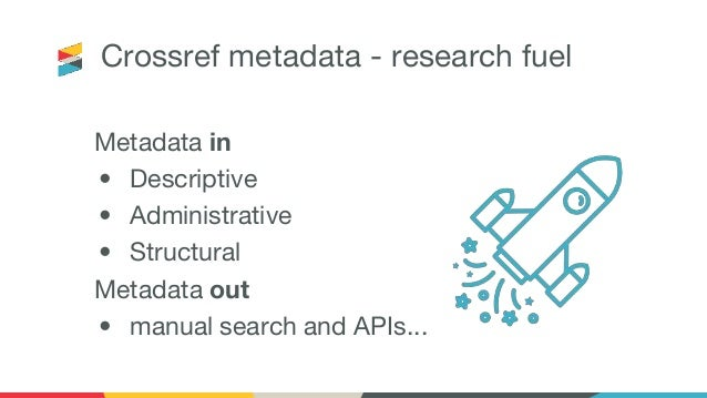 Crossref metadata - research fuel Metadata in • Descriptive • Administrative • Structural Metadata out • manual search and...