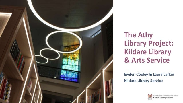 The Athy Library Project: Kildare Library & Arts Service Evelyn Cooley & Laura Larkin Kildare Library Service