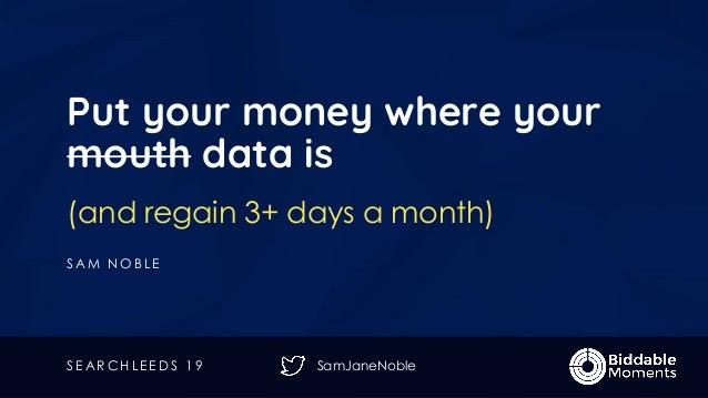 SamJaneNoble Put your money where your mouth data is (and regain 3+ days a month) S A M N O B L E S E A R C H L E E D S 1 9