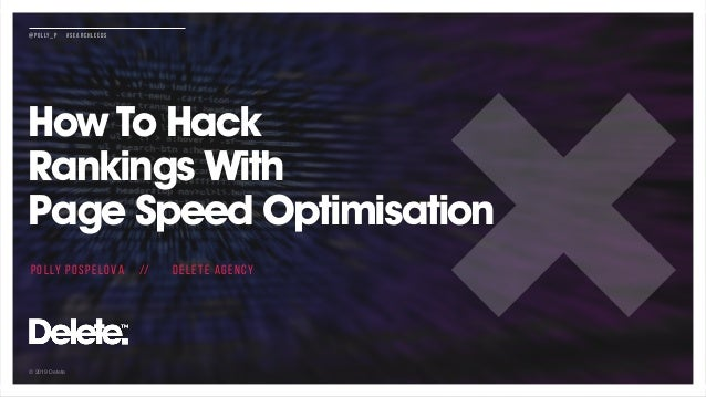 © 2019 Delete @POLLY_P #SEARCHLEEDS How To Hack  Rankings With  Page Speed Optimisation POLLY POSPELOVA // DELETE AGENCY