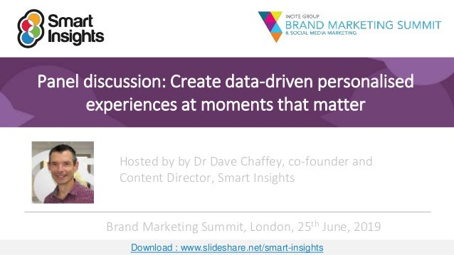 1 Panel discussion: Create data-driven personalised experiences at moments that matter Hosted by by Dr Dave Chaffey, co-fo...