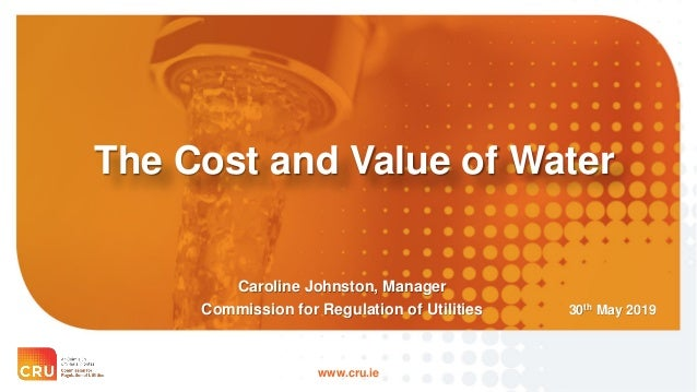 www.cru.ie The Cost and Value of Water 30th May 2019 Caroline Johnston, Manager Commission for Regulation of Utilities