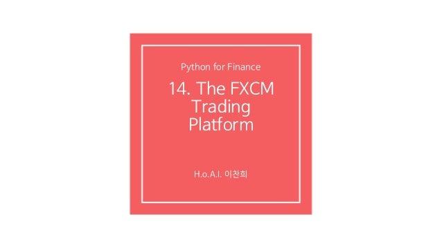 14. The FXCM Trading Platform H.o.A.I. 이찬희 Python for Finance