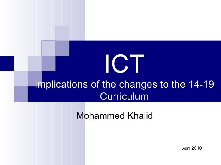 ICT Implications of the changes to the 14-19 Curriculum Mohammed Khalid April  2010