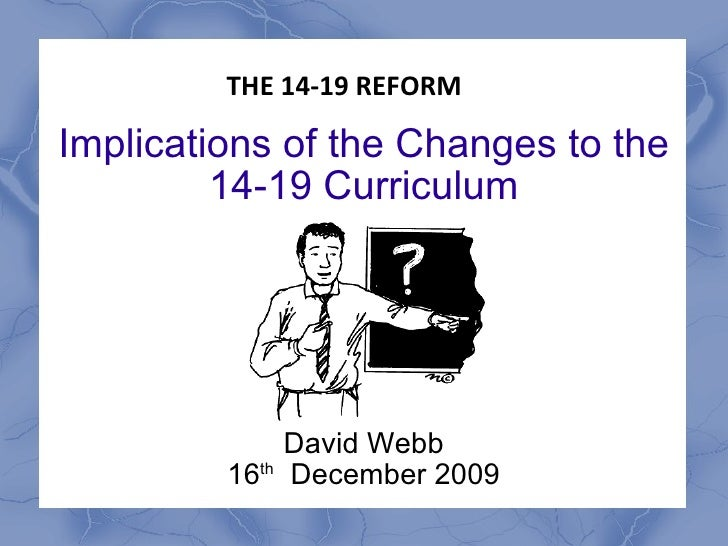 Implications of the Changes to the 14-19 Curriculum David Webb 16 th   December 2009 THE 14-19 REFORM