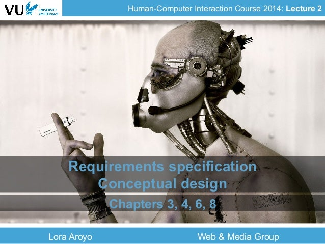 Human-Computer Interaction Course 2014: Lecture 2 Requirements specification Conceptual design Chapters 3, 4, 6, 8 Lora Ar...