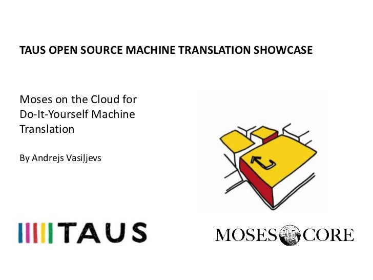 TAUS OPEN SOURCE MACHINE TRANSLATION SHOWCASEMoses on the Cloud forDo-It-Yourself MachineTranslationranslationBy Andrejs V...