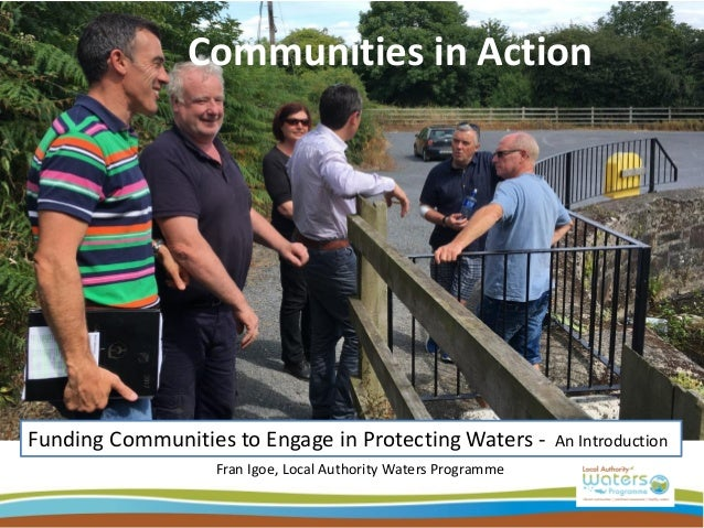 Communities in Action Funding Communities to Engage in Protecting Waters - An Introduction Fran Igoe, Local Authority Wate...
