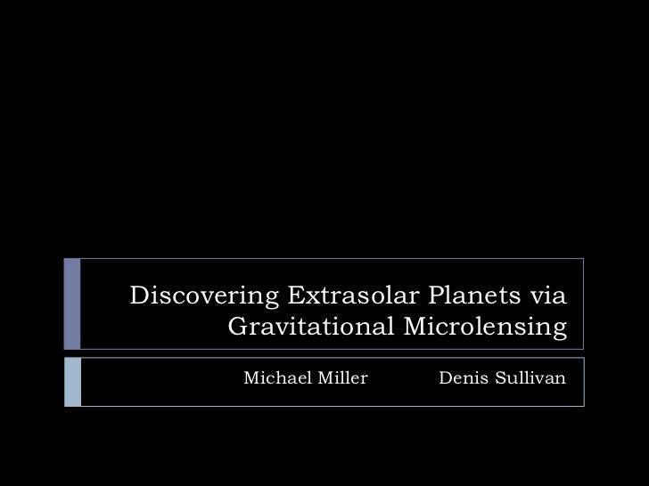 Discovering Extrasolar Planets via       Gravitational Microlensing        Michael Miller   Denis Sullivan