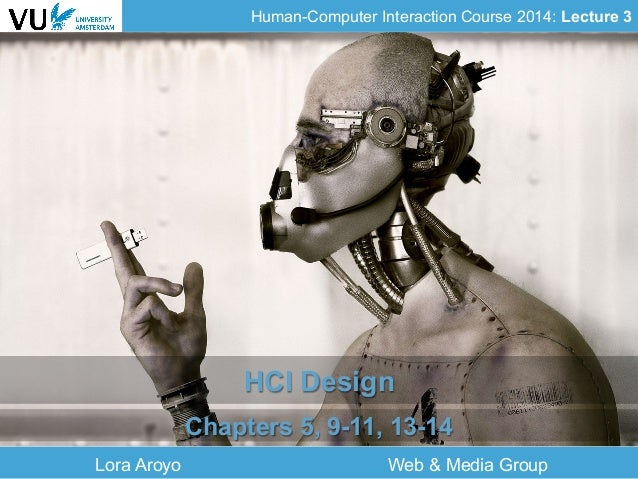 Human-Computer Interaction Course 2014: Lecture 3 Lora Aroyo Web & Media Group HCI Design Chapters 5, 9-11, 13-14