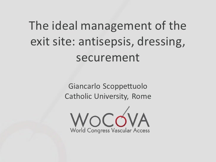 The ideal management of theexit site: antisepsis, dressing,          securement        Giancarlo Scoppettuolo       Cathol...