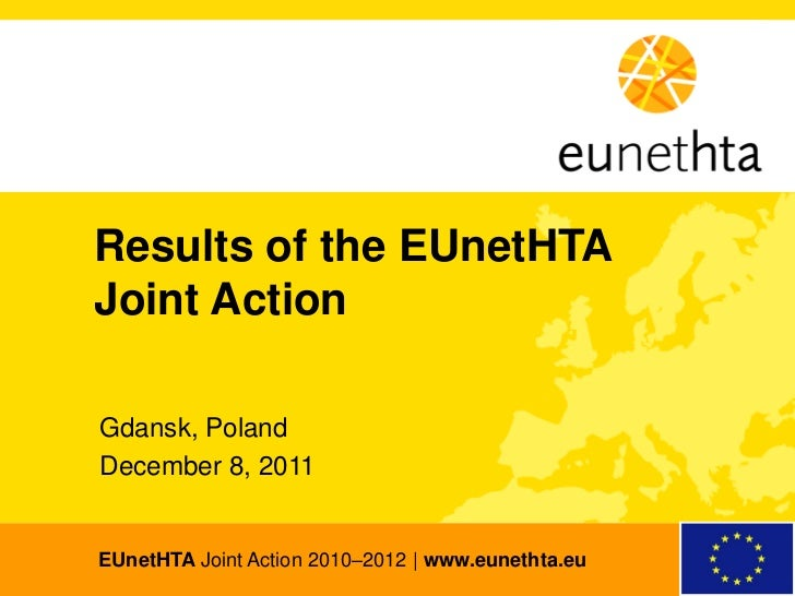 Results of the EUnetHTA Joint Action  Gdansk, Poland  December 8, 2011  EUnetHTA Joint Action 2010–2012 | www.eunethta.euE...