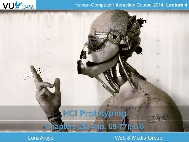 Human-Computer Interaction Course 2014: Lecture 4 Lora Aroyo Web & Media Group HCI Prototyping Chapters 26, 4 (p. 69-77), ...