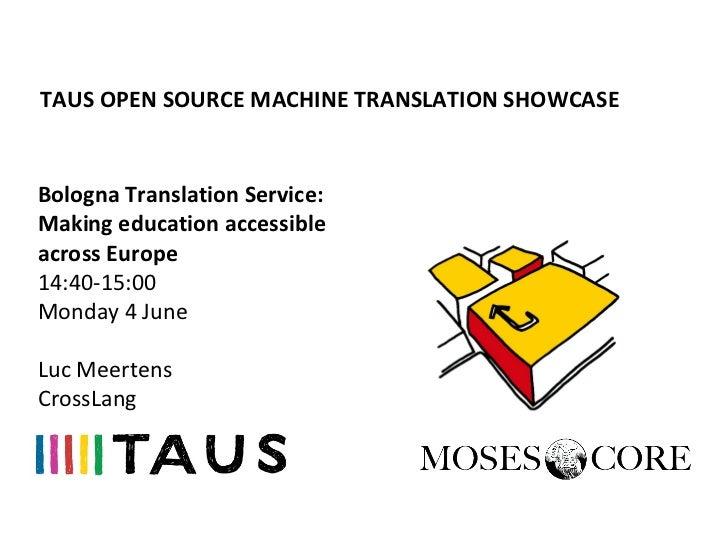 TAUS OPEN SOURCE MACHINE TRANSLATION SHOWCASEBologna Translation Service:Making education accessibleacross Europe14:40-15:...