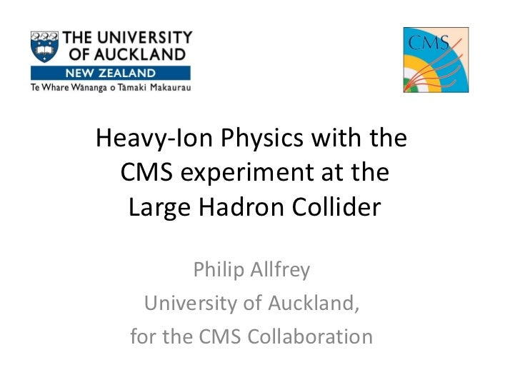 Heavy-Ion Physics with the CMS experiment at the  Large Hadron Collider         Philip Allfrey    University of Auckland, ...