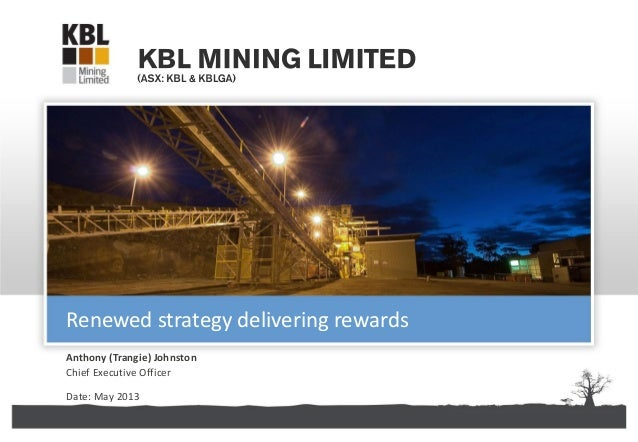 KBL Mining Limited | ABN 67 141 233 632Anthony (Trangie) JohnstonChief Executive OfficerDate: May 2013Renewed strategy del...