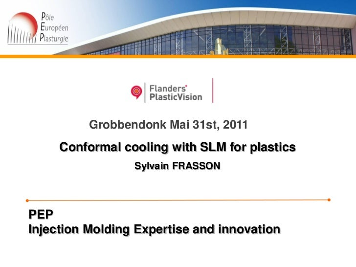 Grobbendonk Mai 31st, 2011     Conformal cooling with SLM for plastics                 Sylvain FRASSONPEPInjection Molding...