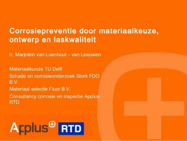Corrosiepreventie door materiaalkeuze, ontwerp en laskwaliteit Ir. Marjolein van Loenhout – van Leeuwen Materiaalkunde TU ...