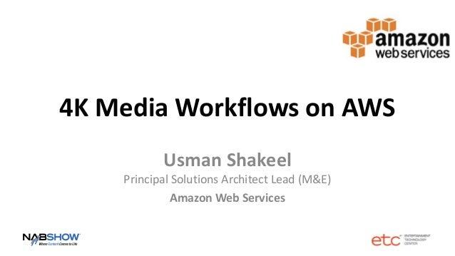 4K Media Workflows on AWS Usman Shakeel Principal Solutions Architect Lead (M&E) Amazon Web Services