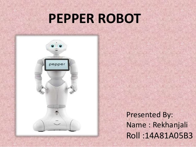 PEPPER ROBOT Presented By: Name : Rekhanjali Roll :14A81A05B3