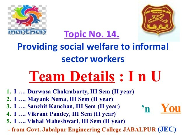 Topic No. 14. Providing social welfare to informal sector workers Team Details : I n U 'n You 1. I …. Durwasa Chakraborty,...