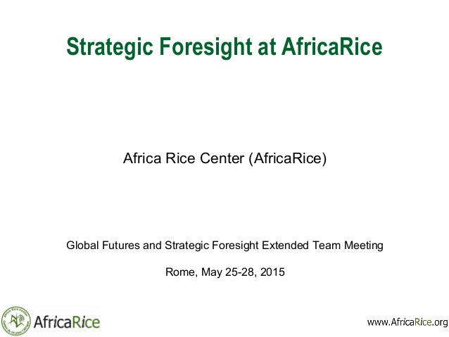 Strategic Foresight at AfricaRice Africa Rice Center (AfricaRice) Global Futures and Strategic Foresight Extended Team Mee...
