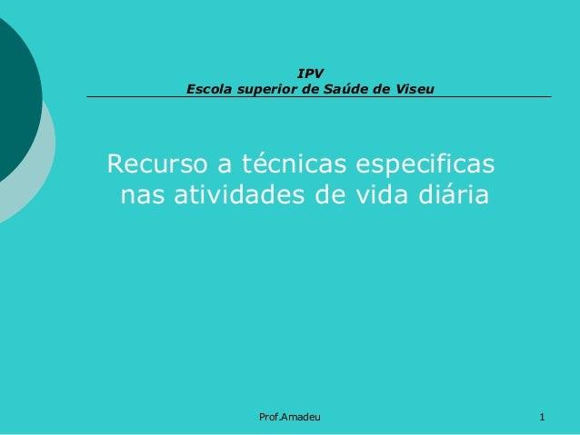 IPV Escola superior de Saúde de Viseu  Recurso a técnicas especificas nas atividades de vida diária  Prof.Amadeu  1