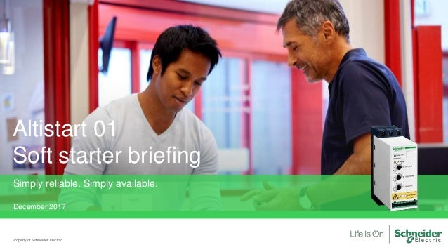 Altistart 01 Soft starter briefing Property of Schneider Electric Simply reliable. Simply available. December 2017