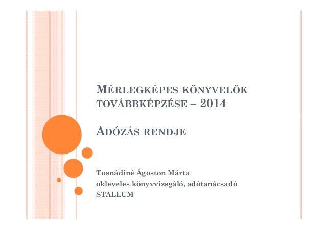 MÉRLEGKÉPES KÖNYVELK  TOVÁBBKÉPZÉSE – 2014  ADÓZÁS RENDJE  Tusnádiné Ágoston Márta  okleveles könyvvizsgáló, adótanácsadó ...