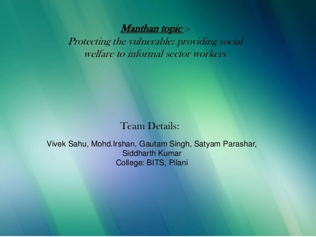 9/5/2013 Manthan topic :- Protecting the vulnerable: providing social welfare to informal sector workers Team Details: Viv...