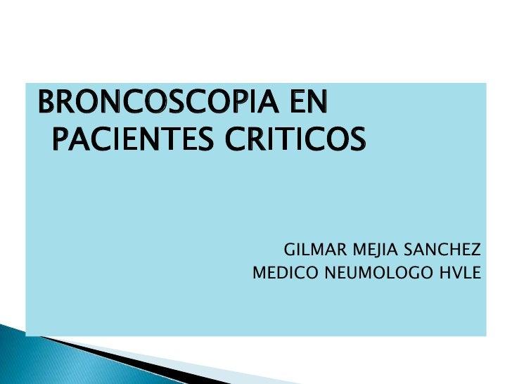 BRONCOSCOPIA EN PACIENTES CRITICOS<br />GILMAR MEJIA SANCHEZ<br />MEDICO NEUMOLOGO HVLE<br />