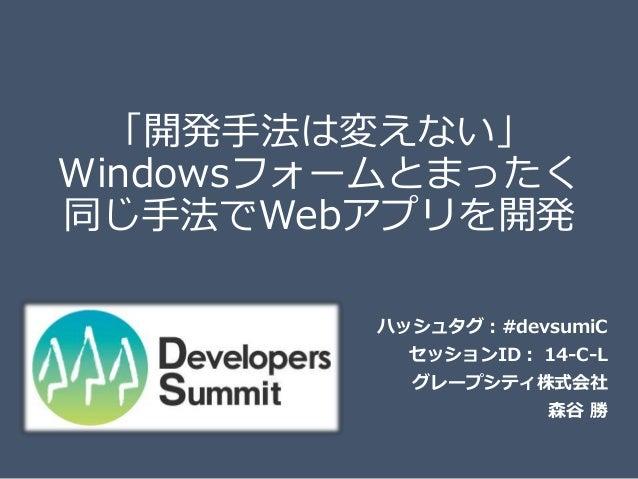 「開発手法は変えない」 Windowsフォームとまったく 同じ手法でWebアプリを開発 ハッシュタグ:#devsumiC セッションID: 14-C-L グレープシティ株式会社 森谷 勝