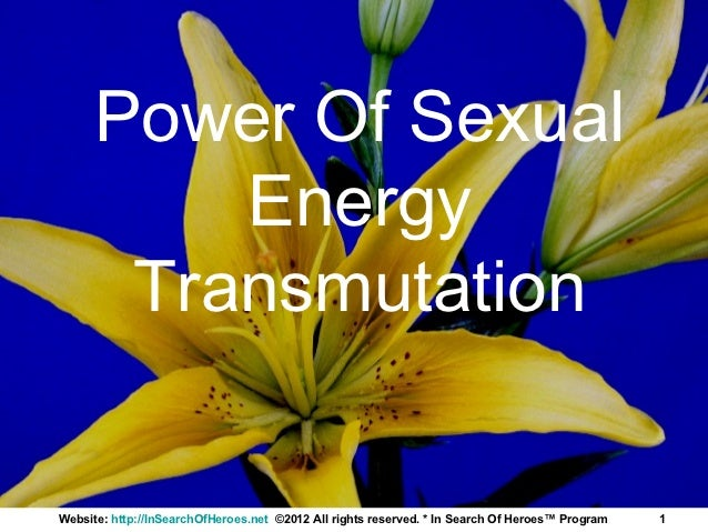 Power Of Sexual          Energy       TransmutationWebsite: http://InSearchOfHeroes.net ©2012 All rights reserved. * In Se...