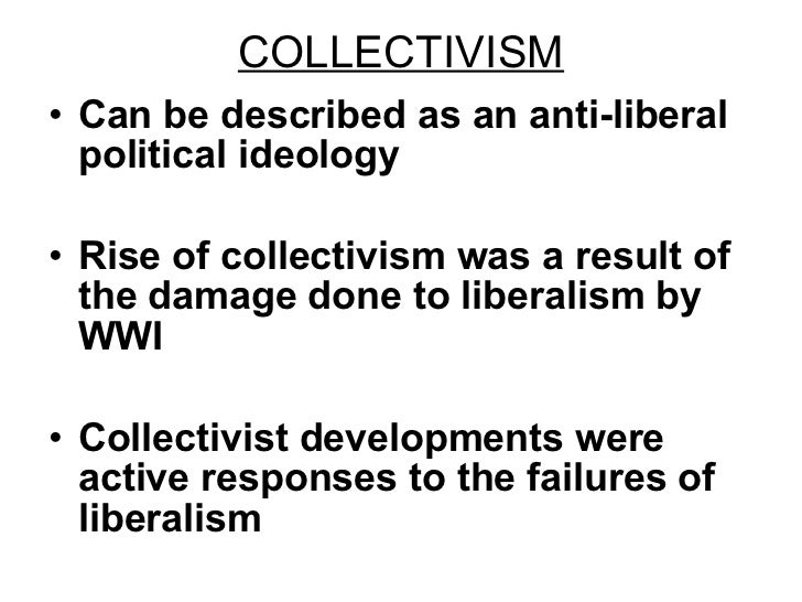 COLLECTIVISM <ul><li>Can be described as an anti-liberal political ideology </li></ul><ul><li>Rise of collectivism was a r...