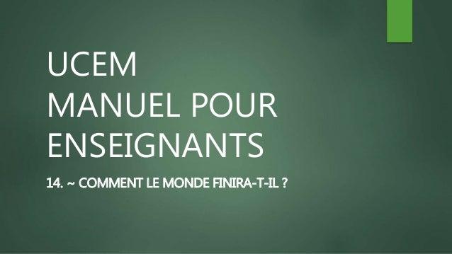 UCEM MANUEL POUR ENSEIGNANTS 14. ~ COMMENT LE MONDE FINIRA-T-IL ?