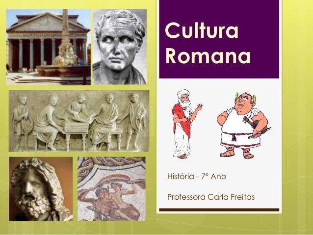 Cultura Romana  História - 7º Ano Professora Carla Freitas