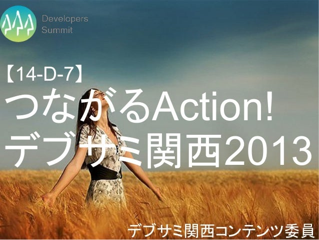 【14-D-7】つながるAction!デブサミ関西2013           デブサミ関西コンテンツ委員