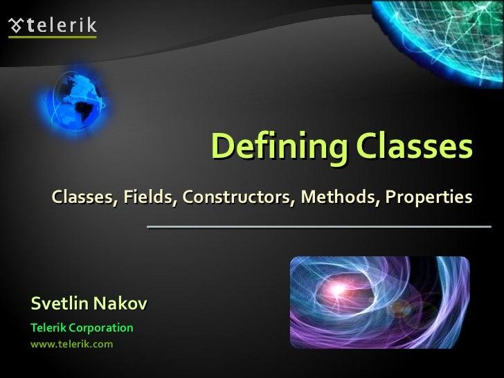 Defining Classes Classes, Fields, Constructors, Methods, Properties <ul><li>Svetlin Nakov </li></ul><ul><li>Telerik Corpor...